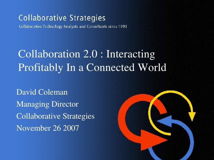 Collaboration 2.0 : Interacting Profitably In a Connected World David Coleman Managing Director Collaborative Strategies  ...