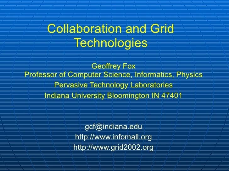 Collaboration and Grid Technologies Geoffrey Fox Professor of Computer Science, Informatics, Physics Pervasive Technology ...