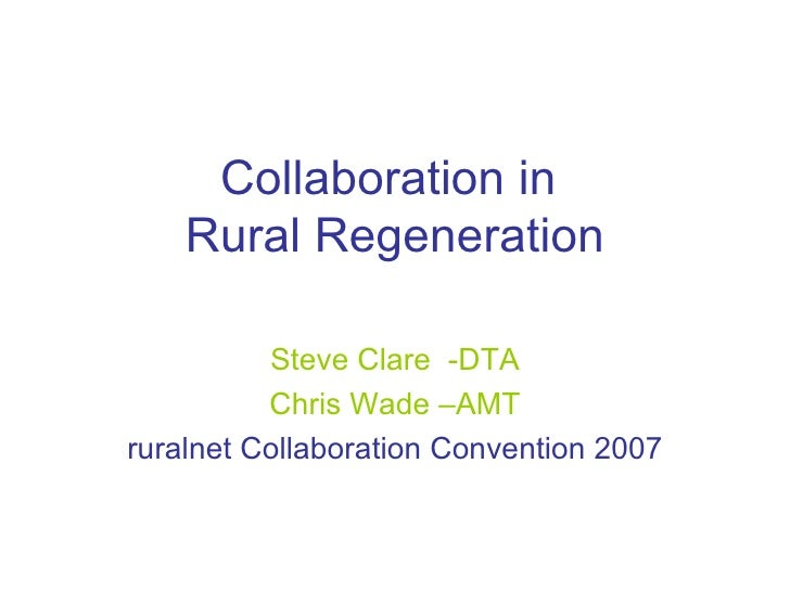 Collaboration in  Rural Regeneration Steve Clare  -DTA Chris Wade –AMT ruralnet Collaboration Convention 2007
