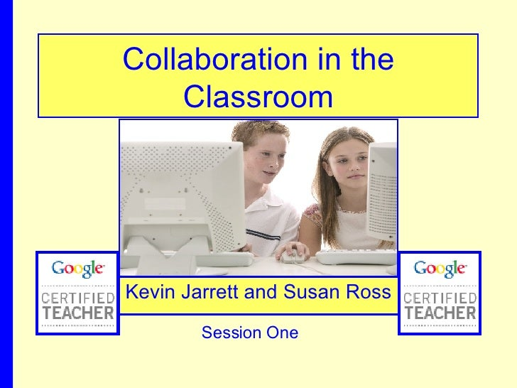 Collaboration in the Classroom Kevin Jarrett and Susan Ross Session One