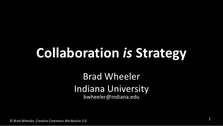 Collaboration is Strategy<br />Brad Wheeler<br />Indiana Universitybwheeler@indiana.edu<br />© Brad Wheeler, Creative Comm...