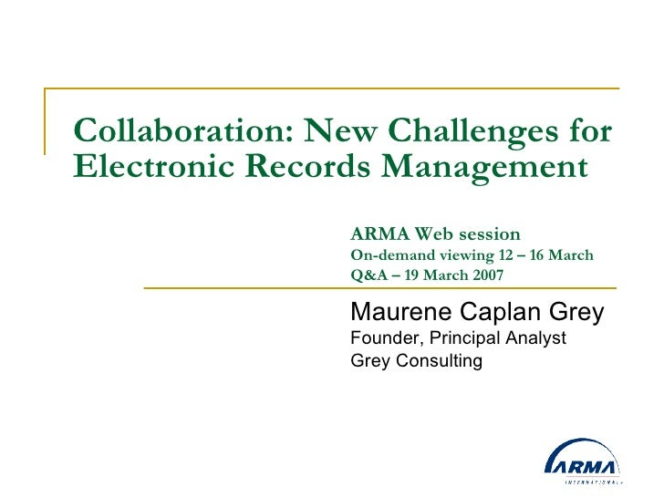Collaboration: New Challenges for Electronic Records Management Maurene Caplan Grey Founder, Principal Analyst Grey Consul...