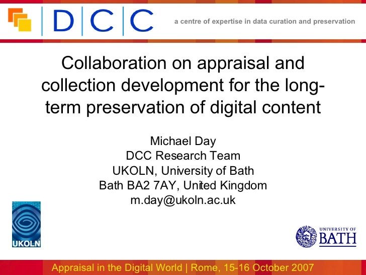 Collaboration on appraisal and collection development for the long-term preservation of digital content Michael Day DCC Re...