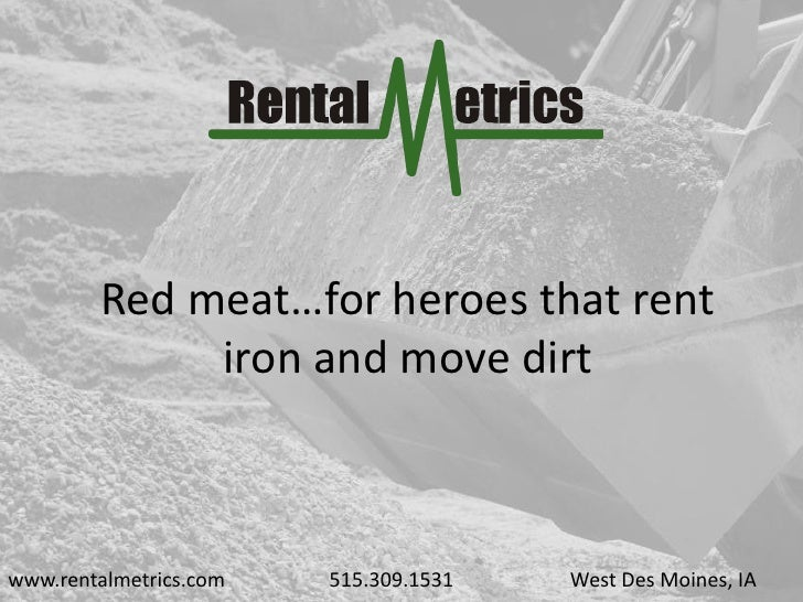 Red meat…for heroes that rent              iron and move dirt    www.rentalmetrics.com   515.309.1531   West Des Moines, IA