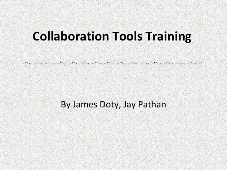 Collaboration Tools Training  By James Doty, Jay Pathan