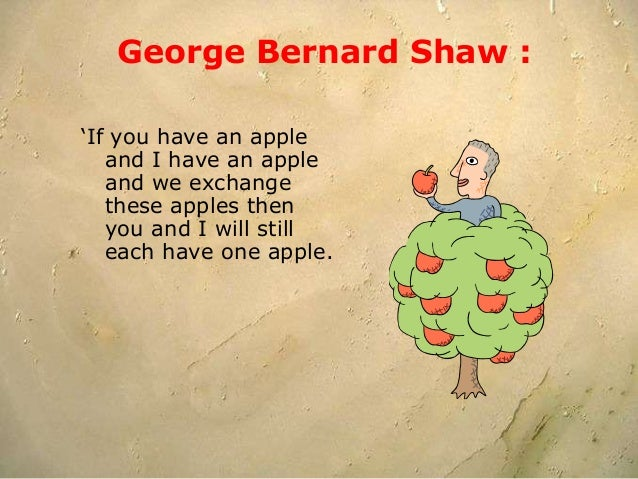 George Bernard Shaw : 'If you have an apple and I have an apple and we exchange these apples then you and I will still eac...