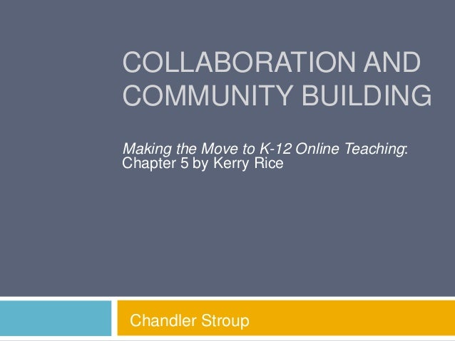 COLLABORATION AND COMMUNITY BUILDING Making the Move to K-12 Online Teaching: Chapter 5 by Kerry Rice  Chandler Stroup