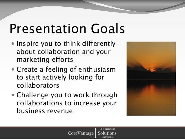 Presentation Goals  Inspire you to think differently about collaboration and your marketing efforts  Create a feeling of...