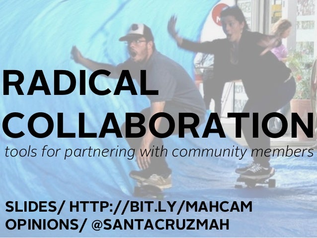 RADICALCOLLABORATIONtools for partnering with community membersSLIDES/ HTTP://BIT.LY/MAHCAMOPINIONS/ @SANTACRUZMAH