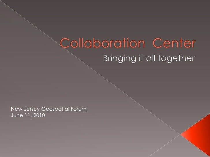 Collaboration  Center<br />Bringing it all together<br />New Jersey Geospatial Forum<br />June 11, 2010<br />