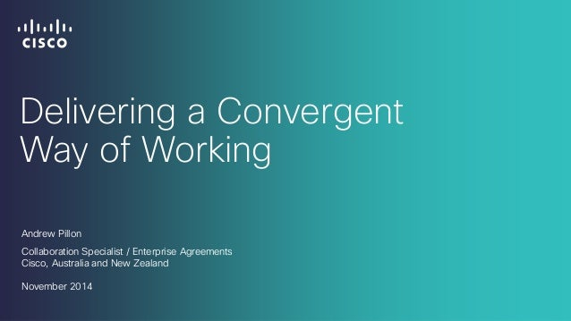 Delivering a Convergent Way of Working  Andrew Pillon  Collaboration Specialist / Enterprise Agreements  Cisco, Australia ...