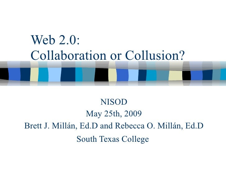 Web 2.0:  Collaboration or Collusion?                         NISOD                   May 25th, 2009 Brett J. Millán, Ed.D...