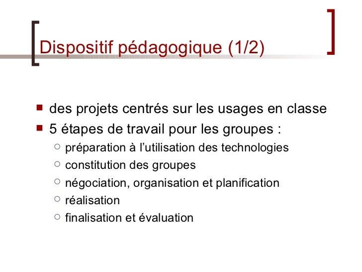 Dispositif pédagogique (1/2) <ul><li>des projets centrés sur les usages en classe </li></ul><ul><li>5 étapes de travail po...