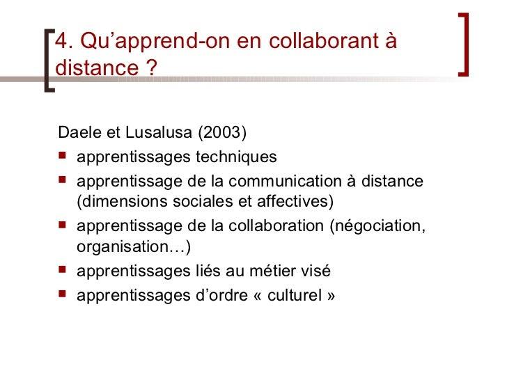 4. Qu'apprend-on en collaborant à distance ? <ul><li>Daele et Lusalusa (2003) </li></ul><ul><li>apprentissages techniques ...