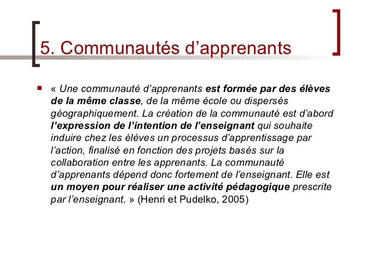 5. Communautés d'apprenants <ul><li>« Une communauté d'apprenants  est formée par des élèves de la même classe , de la mê...