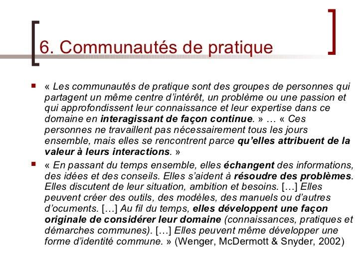 6. Communautés de pratique <ul><li>« Les communautés de pratique sont des groupes de personnes qui partagent un même cent...