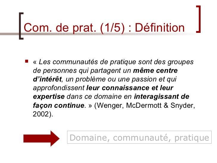 Com. de prat. (1/5) : Définition <ul><li>« Les communautés de pratique sont des groupes de personnes qui partagent un  mê...