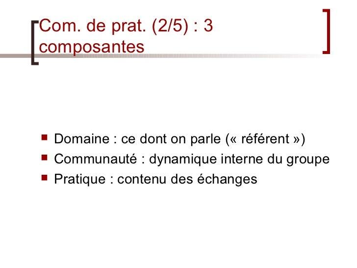 Com. de prat. (2/5) : 3 composantes <ul><li>Domaine : ce dont on parle («référent») </li></ul><ul><li>Communauté : dynam...