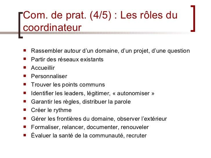 Com. de prat. (4/5) : Les rôles du coordinateur <ul><li>Rassembler autour d'un domaine, d'un projet, d'une question </li><...