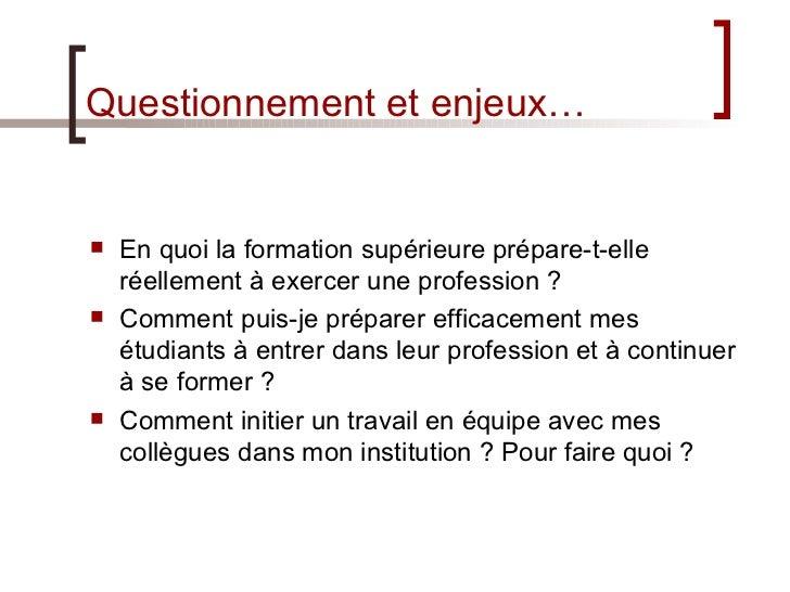 Questionnement et enjeux… <ul><li>En quoi la formation supérieure prépare-t-elle réellement à exercer une profession? </l...