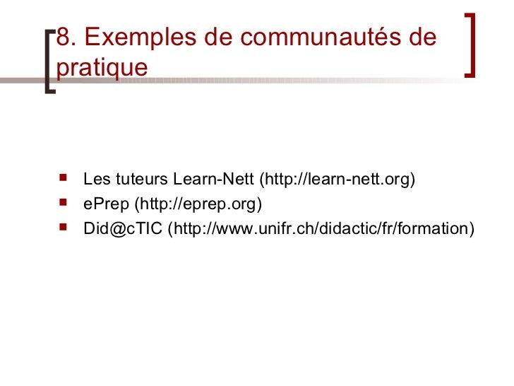 8. Exemples de communautés de pratique <ul><li>Les tuteurs Learn-Nett (http://learn-nett.org) </li></ul><ul><li>ePrep (htt...