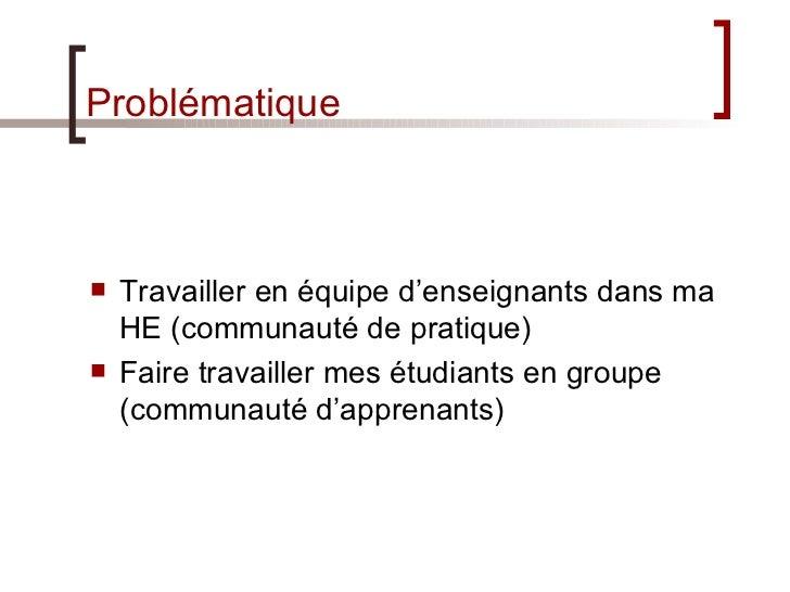 Problématique <ul><li>Travailler en équipe d'enseignants dans ma HE (communauté de pratique) </li></ul><ul><li>Faire trava...