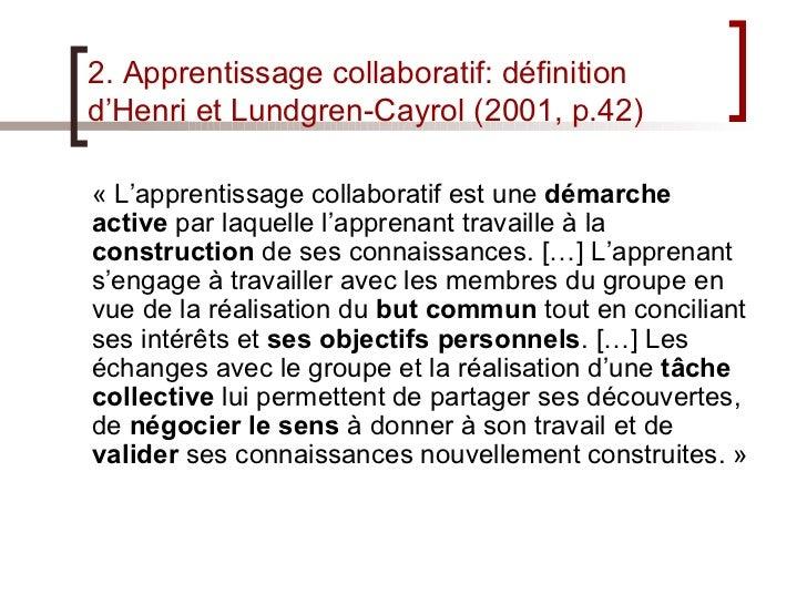 2. Apprentissage collaboratif: définition d'Henri et Lundgren-Cayrol (2001, p.42) <ul><li>«L'apprentissage collaboratif e...