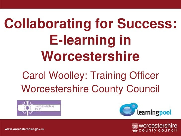 Collaborating for Success: E-learning in Worcestershire<br />Carol Woolley: Training Officer<br />Worcestershire County Co...