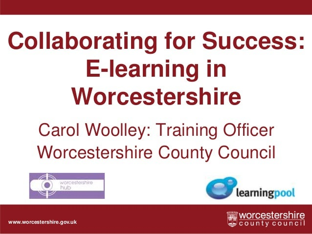 www.worcestershire.gov.uk Collaborating for Success: E-learning in Worcestershire Carol Woolley: Training Officer Worceste...