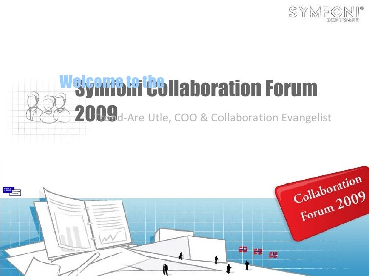 Symfoni Collaboration Forum 2009 Trond-Are Utle, COO & Collaboration Evangelist Welcome to the