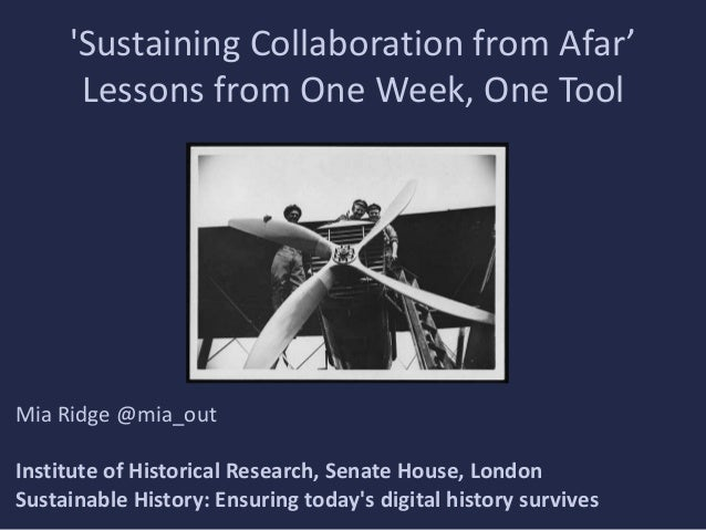 'Sustaining Collaboration from Afar' Lessons from One Week, One Tool  Mia Ridge @mia_out Institute of Historical Research,...