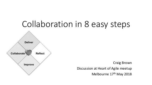 Collaboration in 8 easy steps Craig Brown Discussion at Heart of Agile meetup Melbourne 17th May 2018