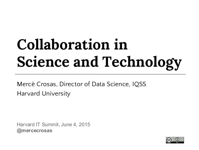 Collaboration in Science and Technology Mercè Crosas, Director of Data Science, IQSS Harvard University Harvard IT Summit,...