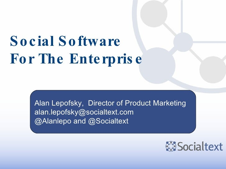 Social Software For The Enterprise Alan Lepofsky,  Director of Product Marketing [email_address] @Alanlepo and @Socialtext