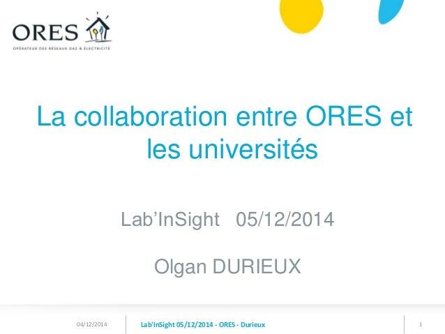 1  La collaboration entre ORES et les universités  Lab'InSight 05/12/2014  Olgan DURIEUX  Lab'InSight 05/12/2014 - ORES - ...