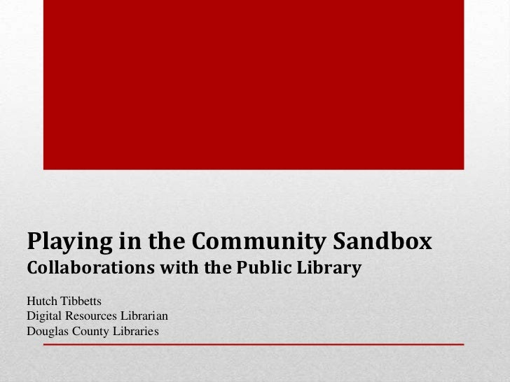 Playing in the Community SandboxCollaborations with the Public LibraryHutch TibbettsDigital Resources LibrarianDouglas Cou...