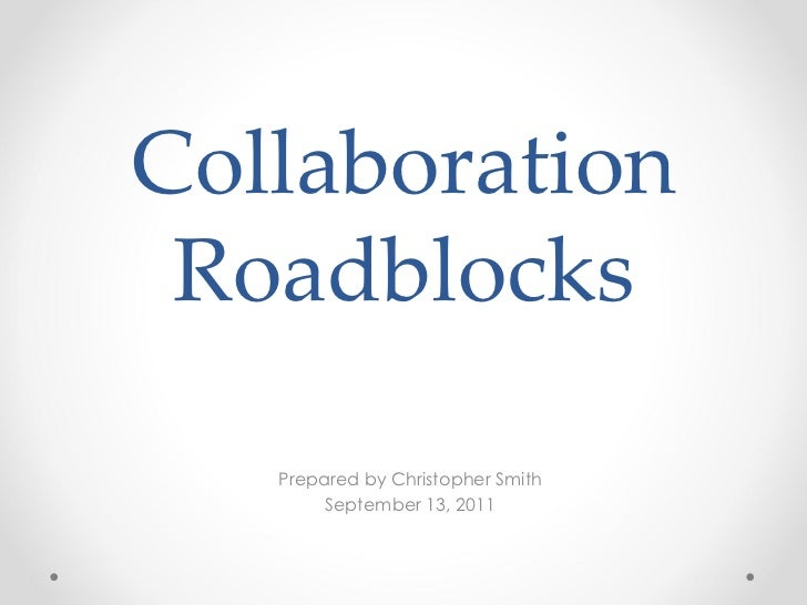Collaboration Roadblocks Prepared by Christopher Smith September 13, 2011
