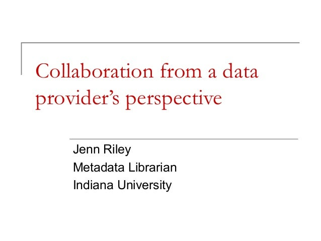Collaboration from a data provider's perspective Jenn Riley Metadata Librarian Indiana University
