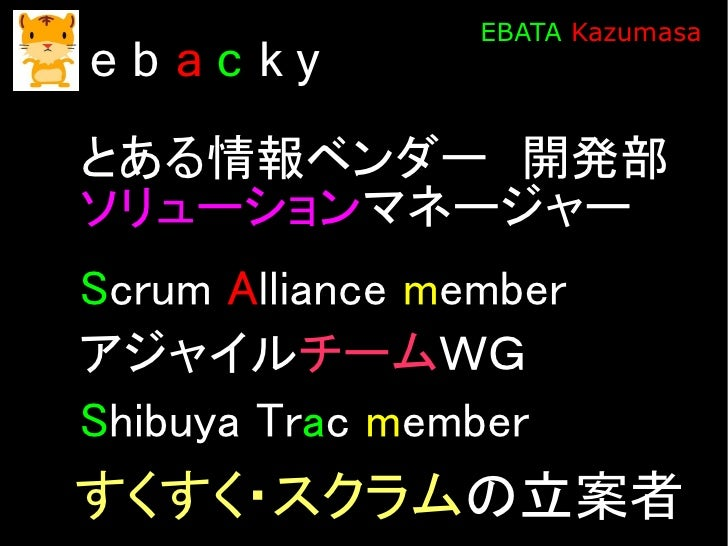 EBATA Kazumasa eb ac ky とある情報ベンダー 開発部 ソリューションマネージャー Scrum Alliance member アジャイルチームWG Shibuya Trac member すくすく・スクラムの立案者