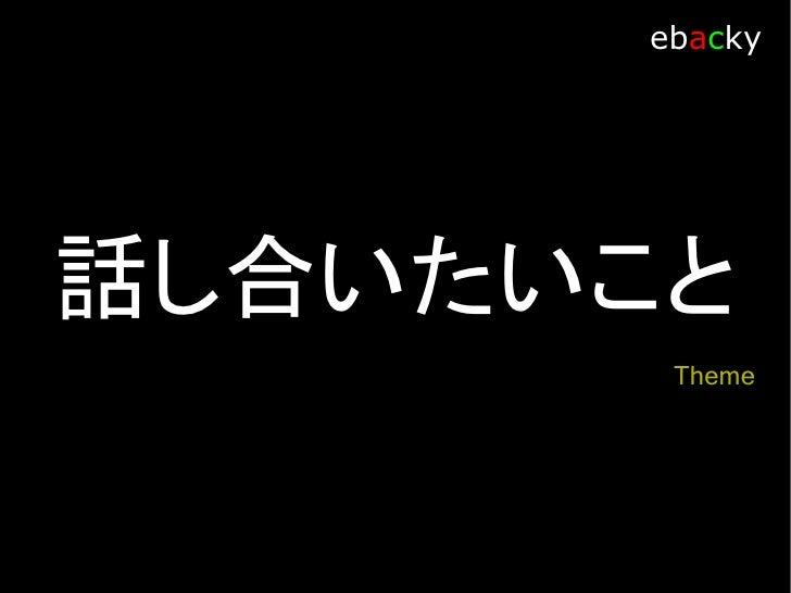 Theme                ebacky   ・ 提案理由 ・ Shibuya.trac で行いたいこと ・ suc3rum で行いたいこと ・ したいことの共通点を探る ・ 合同にする?しない? ・ するとしたら、しないとしたら...