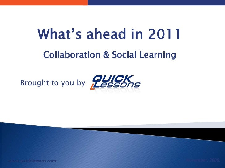November, 2008. What's ahead in 2011 (Collaboration & Social Learning)  Brought to you by