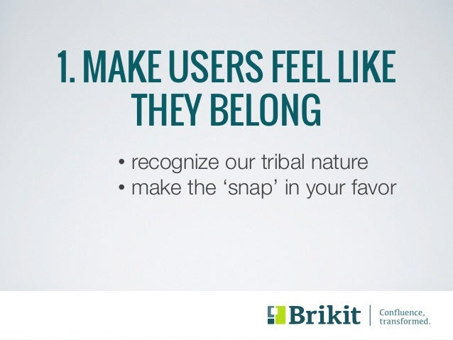 1. MAKE USERS FEEL LIKE  THEY BELONG  • recognize our tribal nature  • make the 'snap' in your favor
