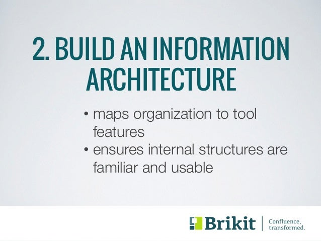 2. BUILD AN INFORMATION  ARCHITECTURE  • maps organization to tool  features  • ensures internal structures are  familiar ...