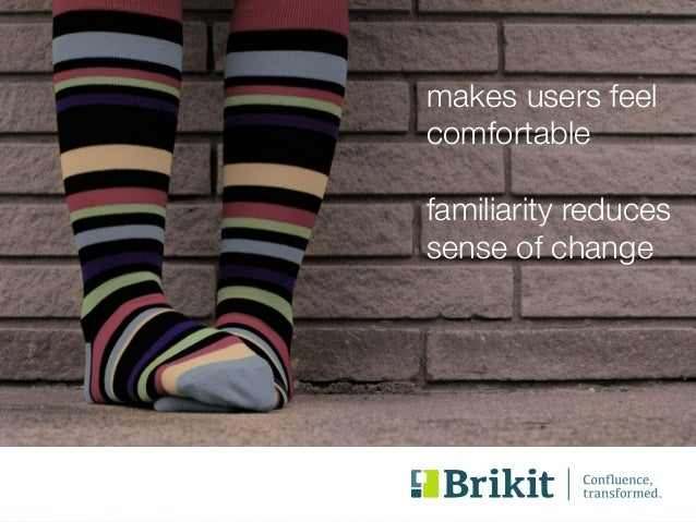 makes users feel  comfortable  !  familiarity reduces  sense of change