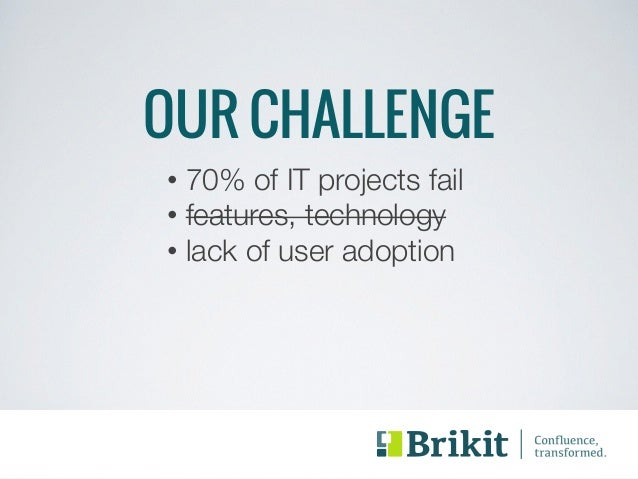 OUR CHALLENGE  • 70% of IT projects fail  • features, technology  • lack of user adoption