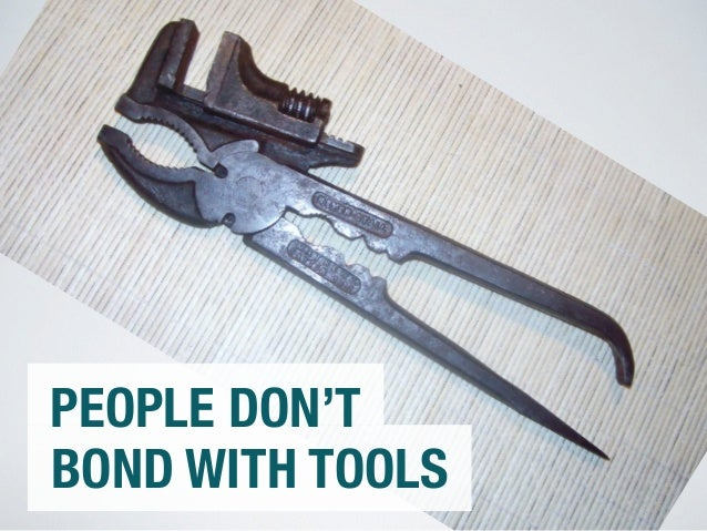PEOPLE DON'T  BOND WITH TOOLS