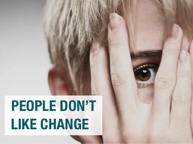 PEOPLE DON'T  LIKE CHANGE