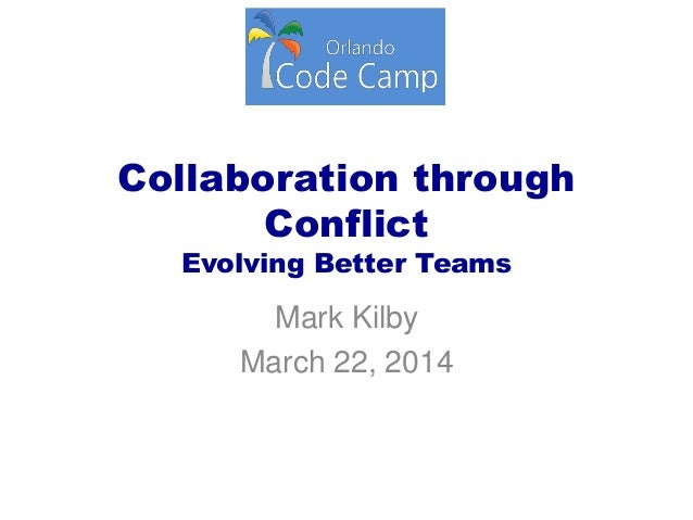 Collaboration through Conflict Evolving Better Teams Mark Kilby March 22, 2014