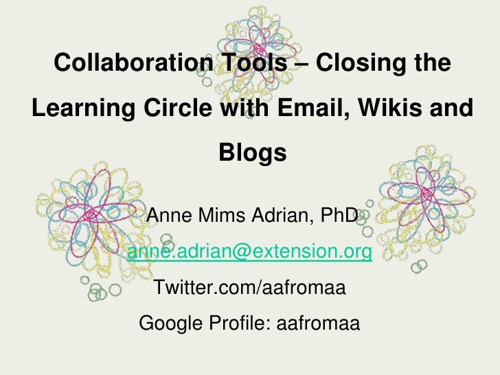 Collaboration Tools – Closing the Learning Circle with Email, Wikis and Blogs<br /> Anne Mims Adrian, PhD<br />anne.adrian...