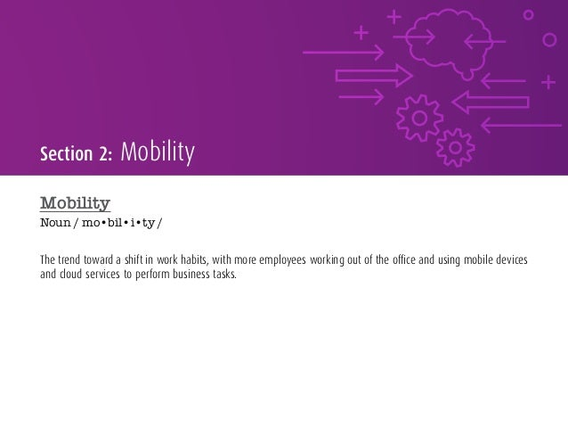 Section 2: Mobility Mobility Noun / mo•bil•i•ty / The trend toward a shift in work habits, with more employees working out...